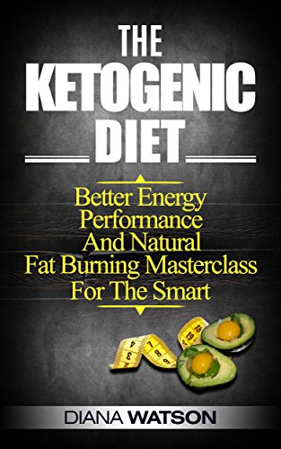 Ketogenic Diet: Better Energy, Performance, And Natural Fat-Burning Masterclass For The Smart by Diana Watson