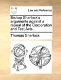 Bishop Sherlock's Arguments Against a Repeal of the Corporation and Test Acts, Thomas Sherlock, 117045982X