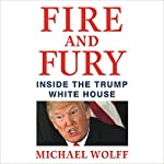 Fire and Fury: Inside the Trump White House Audiobook by Michael Wolff Narrated by Holter Graham, Michael Wolff