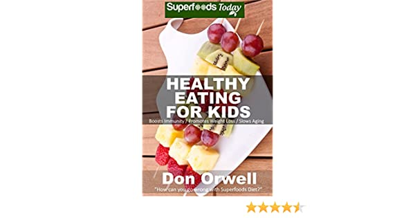 Healthy Eating For Kids: Over 180 Quick & Easy Gluten Free Low Cholesterol Whole Foods Recipes full of Antioxidants & Phytochemicals (Natural Weight Loss Transformation Book 231)