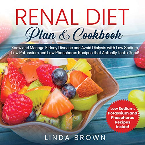 Renal Diet Plan & Cookbook: Know and Manage Kidney Disease and Avoid Dialysis with Low Sodium, Low Potassium, and Low Phosphorus Recipes That Actually Taste Good