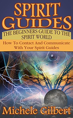 Spirit Guides:The Beginners Guide To The Spirit World: How To Connect With Your Spirit Guides (Meditation Spirituality Health Relationships)