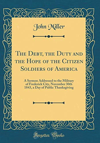 The Debt, the Duty and the Hope of the Citizen Soldiers of America: A Sermon Addressed to the Military of Frederick City, November 30th 1843, a Day of Public Thanksgiving (Classic Reprint)