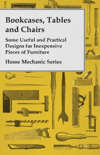Bookcases, Tables and Chairs Some Useful and Practical Designs for Inexpensive Pieces of Furniture Home Mechanic Series