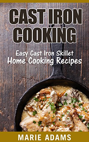 Cast Iron Cooking - Easy Cast Iron Skillet Home Cooking Recipes: One-pot meals, cast iron skillet cookbook, cast iron cooking, cast iron cookbook by Marie Adams