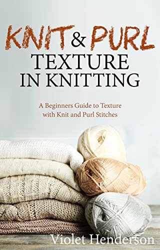 Knitting: Knit and Purl Texture in Knitting  A Beginners Guide to Texture with Knit and Purl Stitches by [Henderson, Violet]