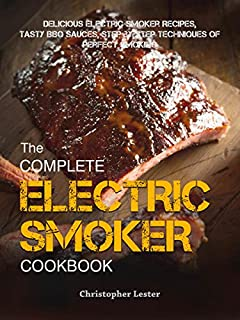 Complete Electric Smoker Cookbook: Delicious Electric Smoker Recipes, Tasty BBQ Sauces, Step-by-Step Techniques for Perfect Smoking
