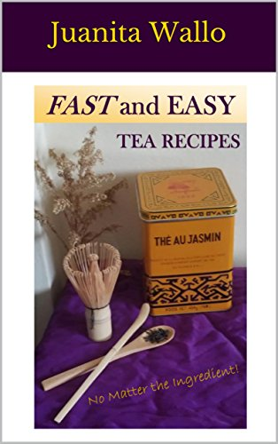 FAST and EASY TEA RECIPES: No Matter the Ingredient! by Juanita Wallo