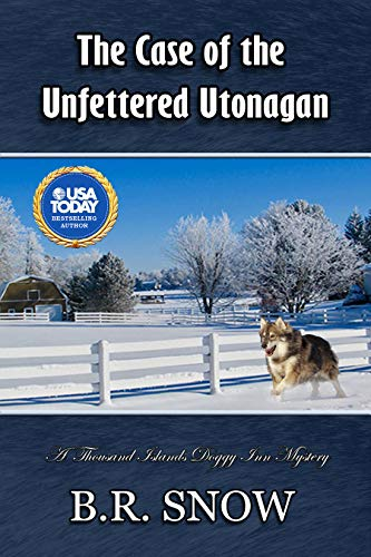 The Case of the Unfettered Utonagan (The Thousand Islands Doggy Inn Mysteries Book 22) by [Snow, B.R.]