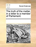 The Truth of the Matter, in a Letter to a Member of Parliament, See Notes Multiple Contributors, 1170044700