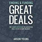 Finding and Funding Great Deals: The Hands-On Guide to Acquiring Real Estate in Any Market | Anson Young