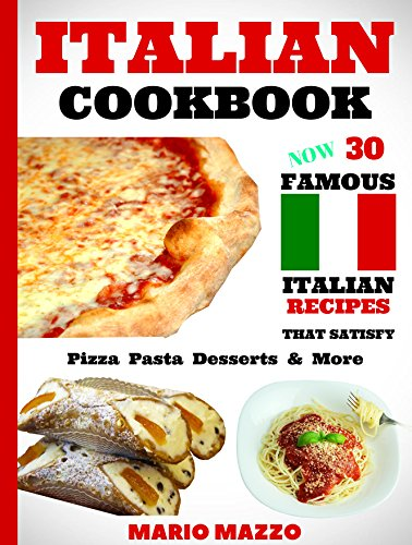Italian Cookbook: Famous Italian Recipes That Satisfy: Baking Pizza Pasta Lasagna Chicken Parmesan Meatballs Desserts Cannoli Tiramisu Gelato & More