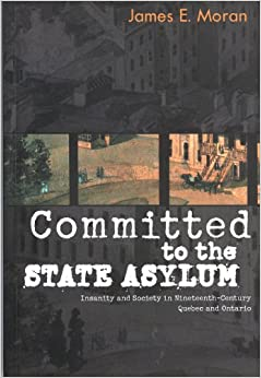 Committed to the State Asylum: Insanity and Society in Nineteenth-Century Quebec and Ontario (McGill-Queen's/Associated Medical Services Studies in the History of Medicine)