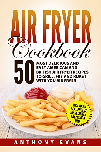 Air Fryer Cookbook: 50 Most Delicious and Easy American and British Air Fryer Recipes to Grill, Fry and Roast with you Air Fryer by Anthony Evans