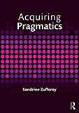 Acquiring Pragmatics : Social and Cognitive Perspectives, Zufferey, Sandrine, 0415746442