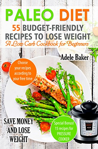 Paleo Diet: 55 Budget-Friendly Recipes to Lose Weight. A Low Carb Cookbook for Beginners. (Paleo recipes, Paleo Cookbook for Weight Loss, Paleo Diet, Paleo Cookbook) (weight loss book) by Adele Baker