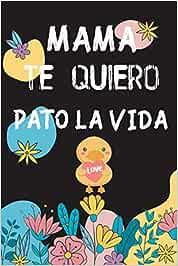 MAMA, TE QUIERO PATO LA VIDA: Libreta práctica para anotar ideas, proyectos, ... personalizable! 6x9