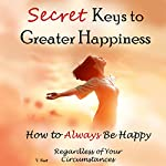 Secret Keys to Greater Happiness: How to Always Be Happy Regardless of Your Circumstances | V. Noot
