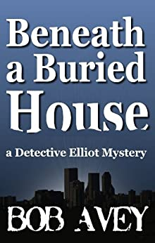 Beneath a Buried House (Detective Elliot Mystery Book 2) by [Avey, Bob]