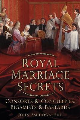 Royal Marriage Secrets: Consorts & Concubines, Bigamists & Bastards