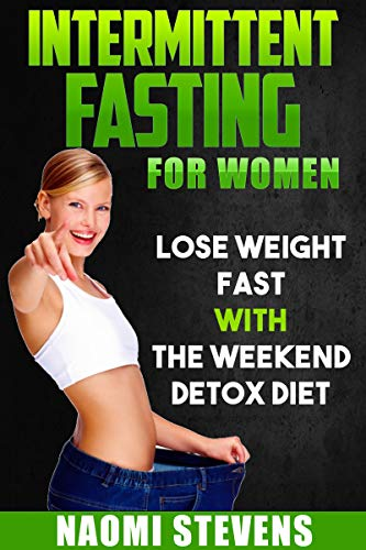 Intermittent Fasting For Women: Lose Weight Fast With The Weekend Detox Diet