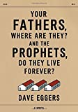 Your Fathers, Where Are They? And the Prophets, Do They Live Forever? by Eggers, Dave (2014) Hardcover