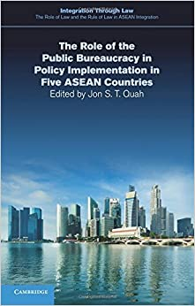 The Role of the Public Bureaucracy in Policy Implementation in Five Asean Countries (Integration through Law:The Role of Law and the Rule of Law in ASEAN Integration) by Jon S. T. Quah (2016-02-11)