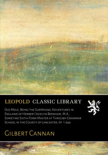 Old Mole, Being the Surprising Adventures in England of Herbert Jocelyn Beenham, M.A., Sometime Sixth-Form Master at Thrigsby Grammar School in the County of Lancaster; pp. 1-344 ebook