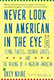 Never Look an American in the Eye: A Memoir of Flying Turtles, Colonial Ghosts, and the Making of a Nigerian Amiercan