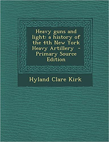 Heavy guns and light: a history of the 4th New York Heavy Artillery