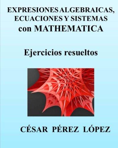 Descargar Libro Expresiones Algebraicas, Ecuaciones Y Sistemas Con Mathematica Cesar Perez Lopez