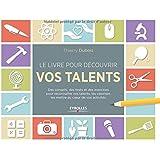 Le livre pour découvrir vos talents: Des conseils, des tests et des exercices pour reconnaître vos talents, les valoriser, les mettre au coeur de vos activités.