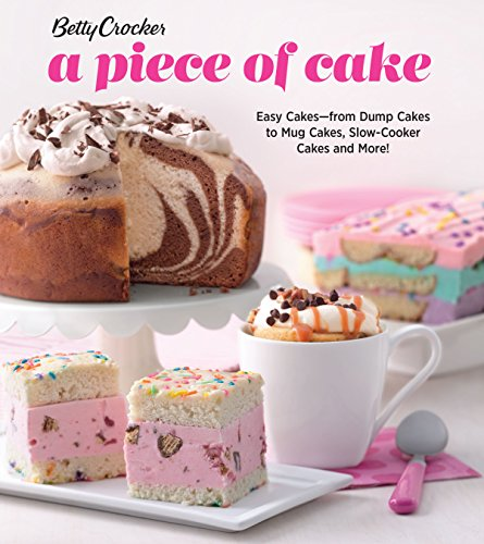 Betty Crocker A Piece of Cake: Easy Cakes-from Dump Cakes to Mug Cakes, Slow-Cooker Cakes and More!