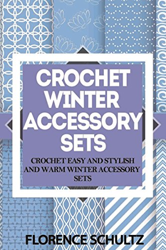 Crochet Winter Accessory Sets: Crochet Easy and Stylish and Warm Winter Accessory Sets by [Schultz, Florence]