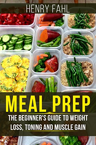 Meal Prep: The Ultimate Beginners Guide to Meal Prepping for Weight loss, Toning and Muscle Gain (easy, clean, low, carb, beginners, health, meal prepping, simple, safely, diet, delicious, recipes) by Henry Thompson