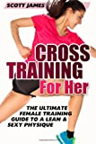 Cross Training for Her: the Ultimate Female Training Guide for a Lean and Sexy Physique, Scott James, 149618985X