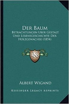 Der Baum: Betrachtungen Uber Gestalt Und Lebensgeschichte Der Holzgewachse (1854)