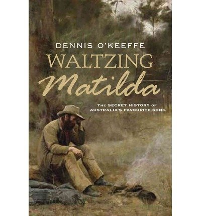 Waltzing Matilda: The Secret History of Australia's Favourite Song by Dennis O'Keeffe (2012-04-01)