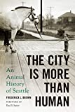 The City Is More Than Human: An Animal History of Seattle (Weyerhaeuser Environmental Books)