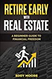 RETIRE EARLY WITH REAL ESTATE: A beginner guide to financial freedom