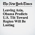 Leaving Asia, Obama Predicts U.S. Tilt Toward Region Will Be Lasting | Mark Landler