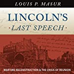 Lincoln's Last Speech: Wartime Reconstruction and the Crisis of Reunion | Louis P. Masur