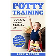 Potty Training:How To Potty Train Your Child In One Day: Step by Step Guide For New Parents. No More Dirty Diapers!