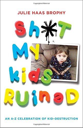 Sh*t My Kids Ruined: An A-Z Praising of Kid-Destruction
