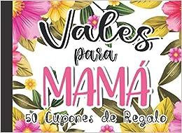 Vales para Mamá: 50 Cupones de Regalo Original Feliz Dia de la Madre Libro Personalizado Para Mamá Para el Día de la Madre Libro de Actividades para ... Cumpleaños o Navidad (Vales para MAMÁ Vol.2)