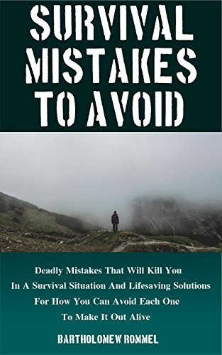 Survival Mistakes To Avoid: Deadly Mistakes That Will Kill You In A Survival Situation and Lifesaving Solutions For How You Can Avoid Each One To Make It Out Alive by [Rommel, Bartholomew]