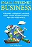 Small Internet Business: Make Money Through Your Own Small Internet Business. Beginner Freelancing & Local Business Marketing.