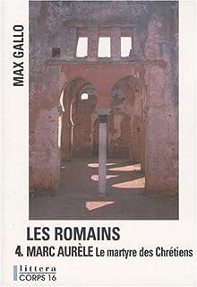 Les Romains [04] : Marc Aurèle : le martyre des chrétiens, Gallo, Max