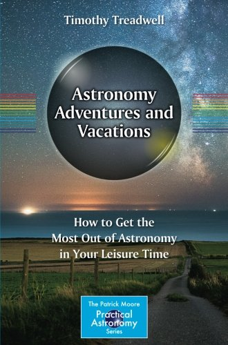 Astronomy Adventures and Vacations: How to Get the Most Out of Astronomy in Your Leisure Time (The Patrick Moore Practical Astronomy Series)