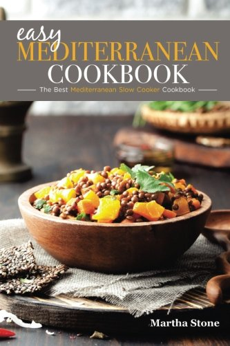 Easy Mediterranean Cookbook - The Best Mediterranean Slow Cooker Cookbook: The Mediterranean Diet Cookbook You Won't Forget by Martha Stone